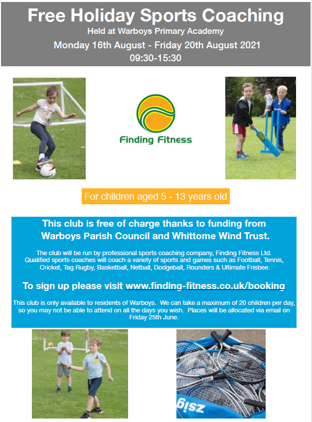 Free Holiday Sports Coaching Held at Warboys Primary Academy Monday 16th August - Friday 20th August 2021 09:30-15:30  This club is free of charge thanks to funding from Warboys Parish Council and Whittome Wind Trust.  The club will be run by professional sports coaching company, Finding Fitness Ltd.  Qualified sports coaches will coach a variety of sports and games such as Football, Tennis, Cricket, Tag Rugby, Basketball, Netball, Dodgeball, Rounders & Ultimate Frisbee.  To sign up please visit www.finding-fitness.co.uk/booking   This club is only available to residents of Warboys. We can take a maximum of 20 children per day, so you may not be able to attend on all the days you wish.   Places will be allocated via email on Friday 25th June.